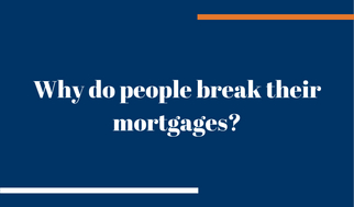 Why do people break their mortgages?